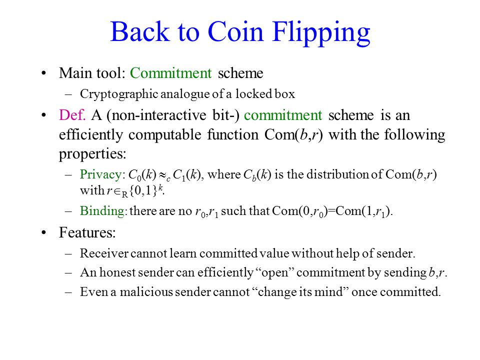 Back to Coin Flipping Main tool: Commitment scheme –Cryptographic analogue of a locked box Def. A (non-interactive bit-) commitment scheme is an effic