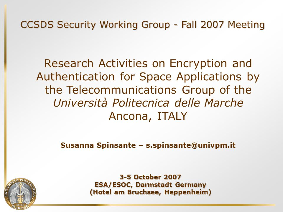CCSDS Security Working Group - Fall 2007 Meeting Research Activities on Encryption and Authentication for Space Applications by the Telecommunications Group of the Università Politecnica delle Marche Ancona, ITALY Susanna Spinsante – s.spinsante@univpm.it 3-5 October 2007 ESA/ESOC, Darmstadt Germany (Hotel am Bruchsee, Heppenheim)