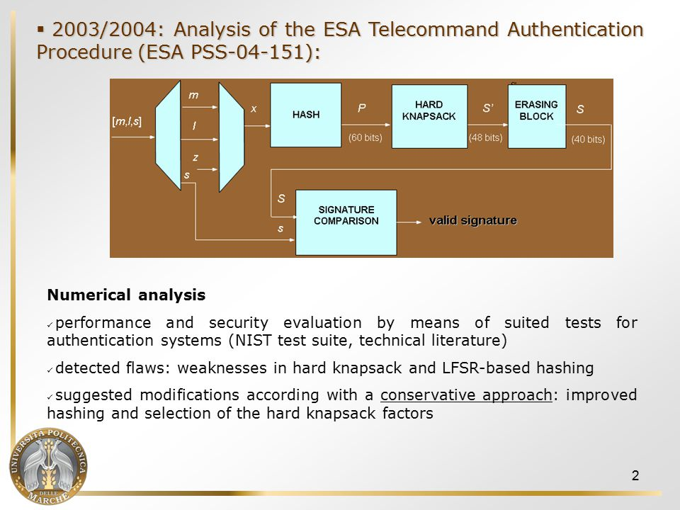 2  2003/2004: Analysis of the ESA Telecommand Authentication Procedure (ESA PSS-04-151): Numerical analysis performance and security evaluation by means of suited tests for authentication systems (NIST test suite, technical literature) detected flaws: weaknesses in hard knapsack and LFSR-based hashing suggested modifications according with a conservative approach: improved hashing and selection of the hard knapsack factors