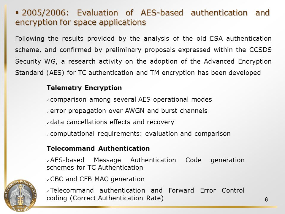 7 Contribution of the study Numerical results on: AES based authentication schemes applied to TC data AES based encryption schemes applied to TM data Evaluation of the interactions between encryption/authentication services and FEC services: TC authentication and BCH FEC coding TM encryption and RS FEC coding in the case of sparse errors and burst errors Definition of a CAR (Correct Authentication Rate) figure to evaluate error propagation effects No substantial differences between AES-based CFB and CBC MAC authentication of TC data, w.r.t.