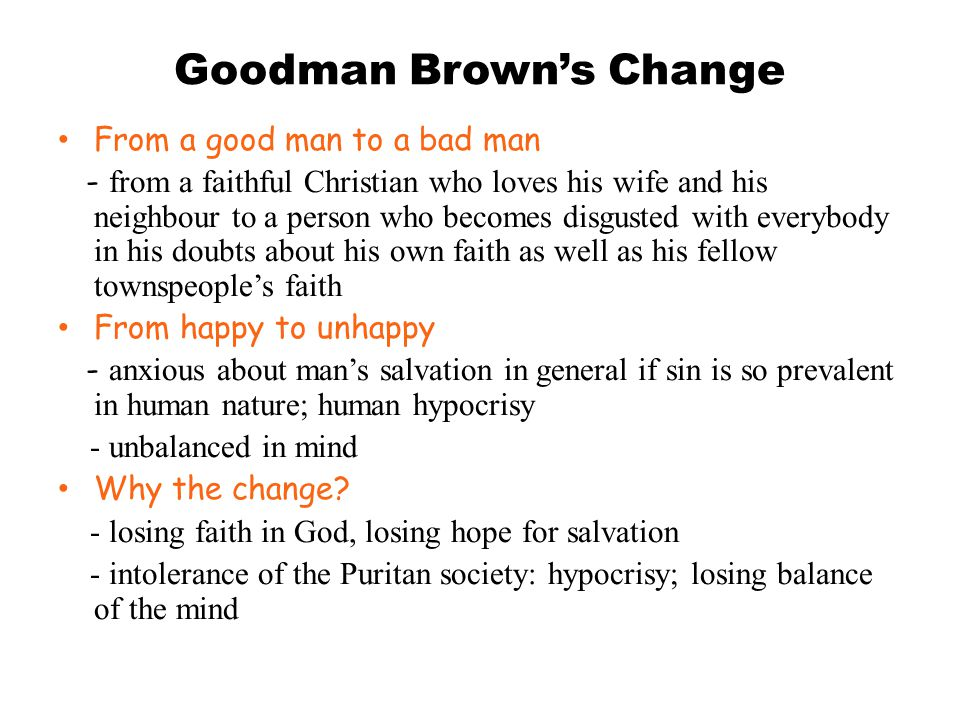 Goodman Brown's Change From a good man to a bad man - from a faithful Christian who loves his wife and his neighbour to a person who becomes disgusted