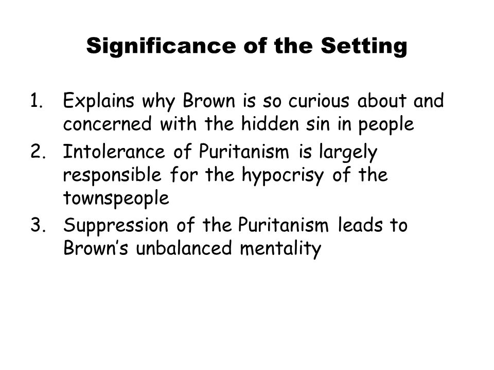 Significance of the Setting 1.Explains why Brown is so curious about and concerned with the hidden sin in people 2.Intolerance of Puritanism is largel