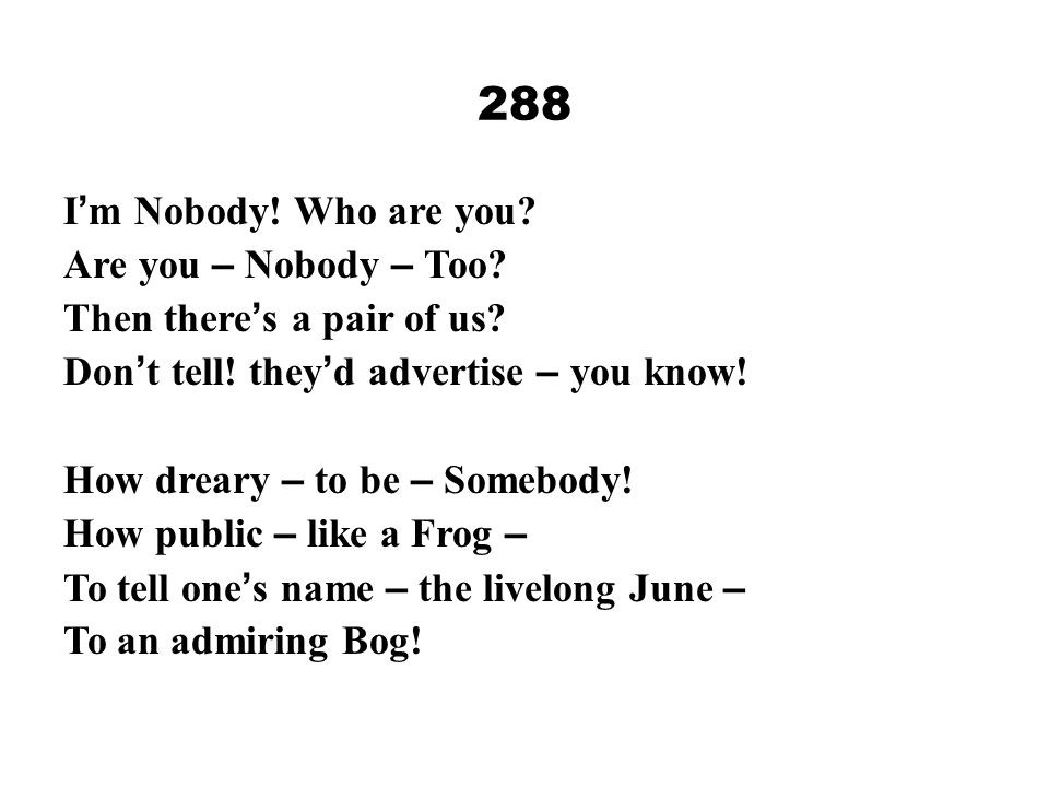 288 I ' m Nobody! Who are you? Are you – Nobody – Too? Then there ' s a pair of us? Don ' t tell! they ' d advertise – you know! How dreary – to be –