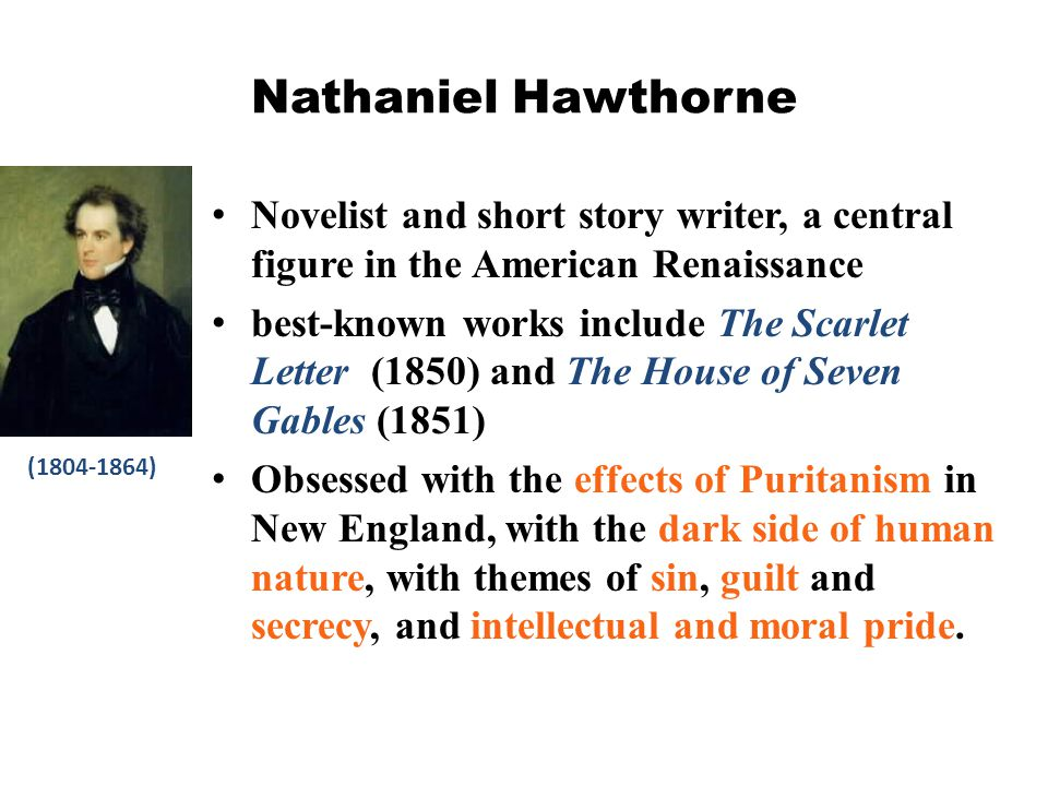 Nathaniel Hawthorne Novelist and short story writer, a central figure in the American Renaissance best-known works include The Scarlet Letter (1850) a