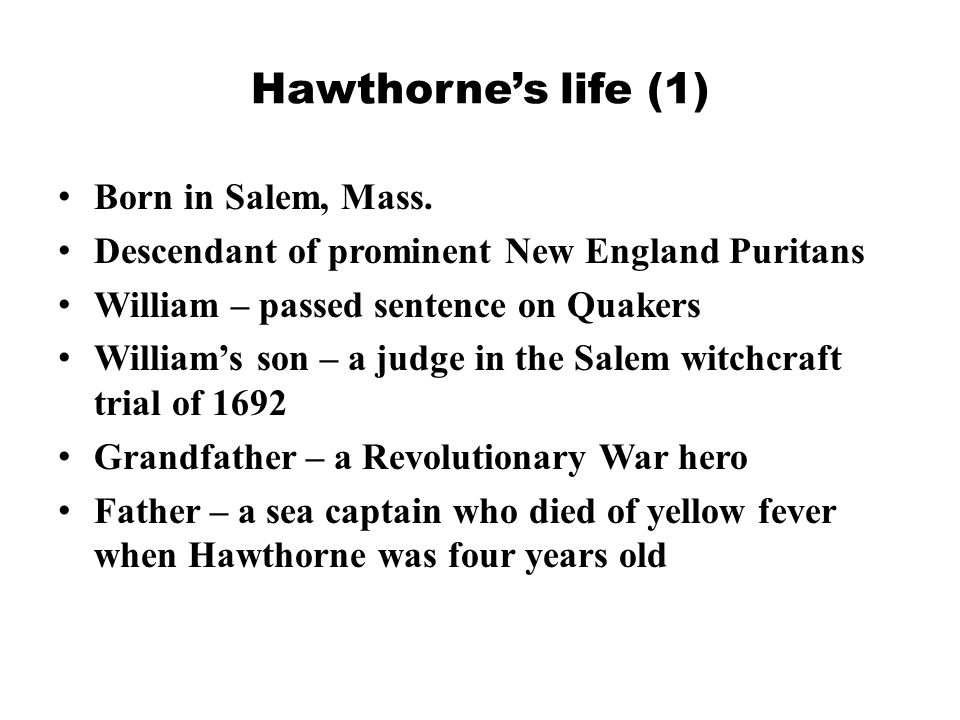 Hawthorne's life (2) Mother lived a secluded life after his father's death, which influenced her son's solitary attitude Hawthorne spent most of his early years in Salem in a solitary fashion, starting to write here after college graduation In 1842 Hawthorne became friends with the Transcendentalists in Concord, Emerson and Thoreau, who also drew on the Puritan legacy.
