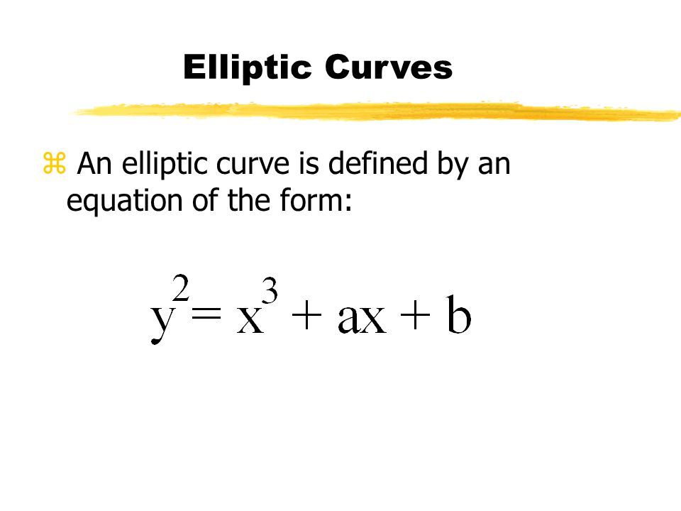 z An elliptic curve is defined by an equation of the form: Elliptic Curves