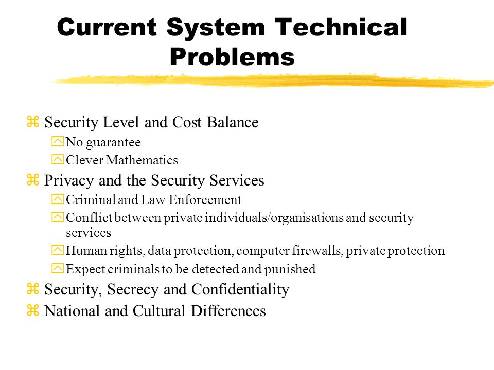 Current System Technical Problems zSecurity Level and Cost Balance yNo guarantee yClever Mathematics zPrivacy and the Security Services yCriminal and Law Enforcement yConflict between private individuals/organisations and security services yHuman rights, data protection, computer firewalls, private protection yExpect criminals to be detected and punished zSecurity, Secrecy and Confidentiality zNational and Cultural Differences