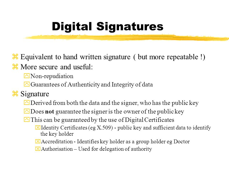 Digital Signatures zEquivalent to hand written signature ( but more repeatable !) zMore secure and useful: yNon-repudiation yGuarantees of Authenticity and Integrity of data zSignature yDerived from both the data and the signer, who has the public key yDoes not guarantee the signer is the owner of the public key yThis can be guaranteed by the use of Digital Certificates xIdentity Certificates (eg X.509) - public key and sufficient data to identify the key holder xAccreditation - Identifies key holder as a group holder eg Doctor xAuthorisation – Used for delegation of authority