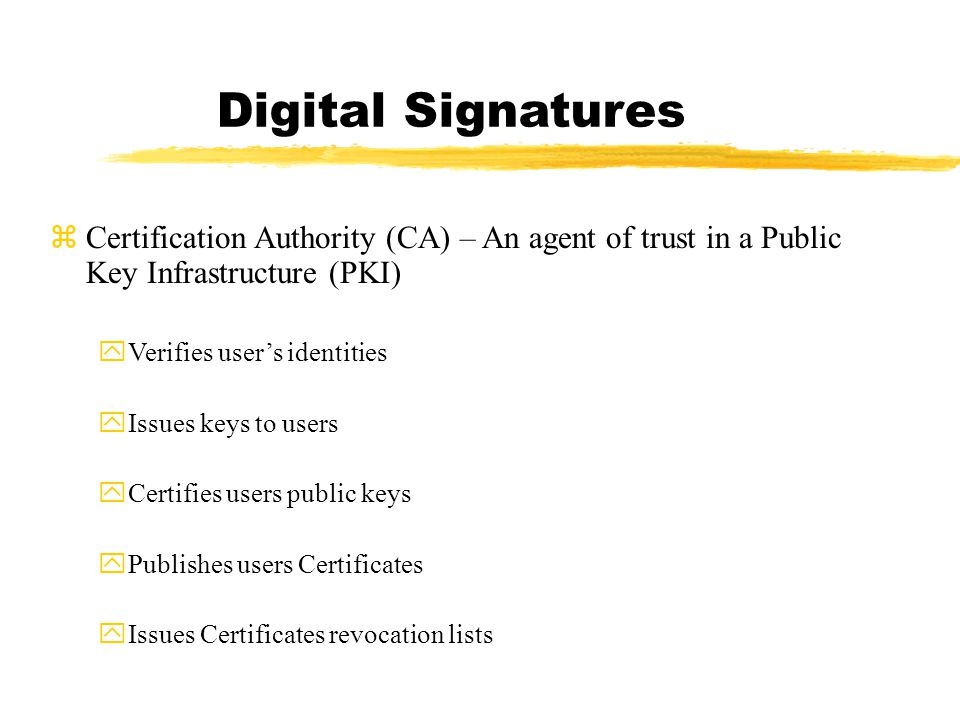 Digital Signatures zCertification Authority (CA) – An agent of trust in a Public Key Infrastructure (PKI) yVerifies user's identities yIssues keys to users yCertifies users public keys yPublishes users Certificates yIssues Certificates revocation lists