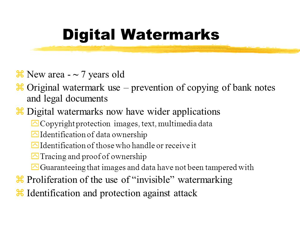 Digital Watermarks zNew area - ~ 7 years old zOriginal watermark use – prevention of copying of bank notes and legal documents zDigital watermarks now have wider applications yCopyright protection images, text, multimedia data yIdentification of data ownership yIdentification of those who handle or receive it yTracing and proof of ownership yGuaranteeing that images and data have not been tampered with zProliferation of the use of invisible watermarking zIdentification and protection against attack