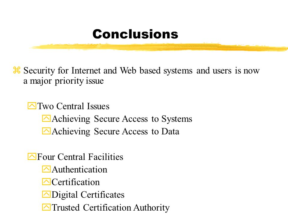 Conclusions zSecurity for Internet and Web based systems and users is now a major priority issue yTwo Central Issues yAchieving Secure Access to Systems yAchieving Secure Access to Data yFour Central Facilities yAuthentication yCertification yDigital Certificates yTrusted Certification Authority
