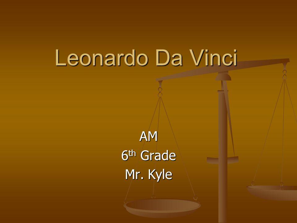 Leonardo Da Vinci AM 6 th Grade Mr. Kyle