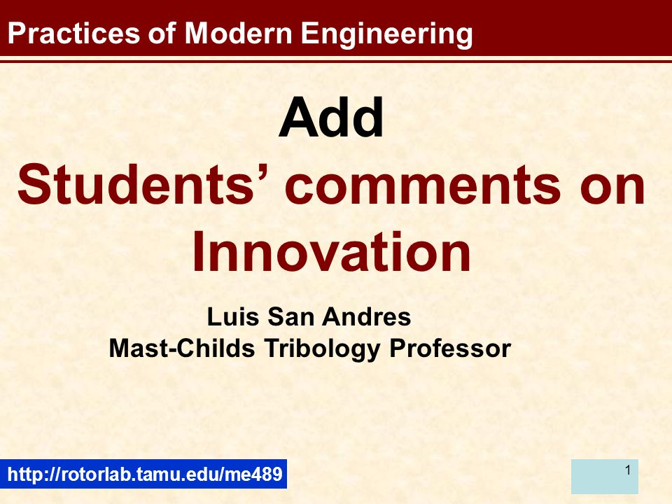 1 Practices of Modern Engineering Add Students' comments on Innovation http://rotorlab.tamu.edu/me489 Luis San Andres Mast-Childs Tribology Professor