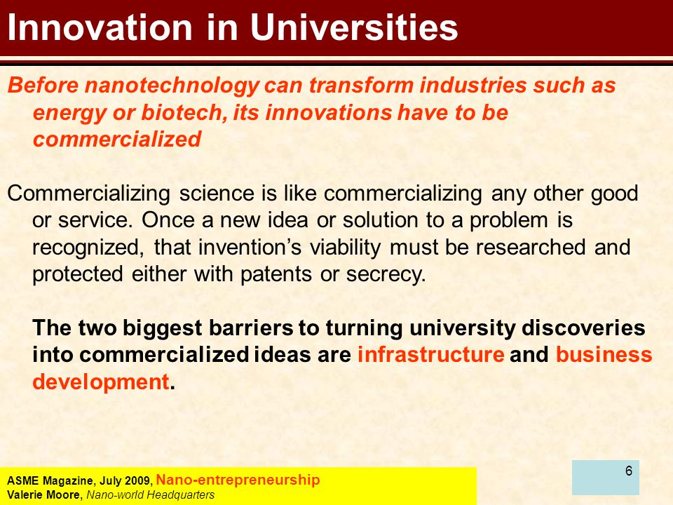 6 Innovation in Universities Before nanotechnology can transform industries such as energy or biotech, its innovations have to be commercialized Commercializing science is like commercializing any other good or service.