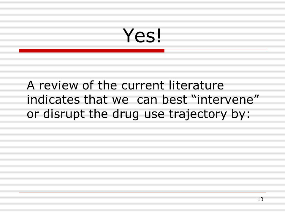 "13 Yes! A review of the current literature indicates that we can best ""intervene"" or disrupt the drug use trajectory by:"