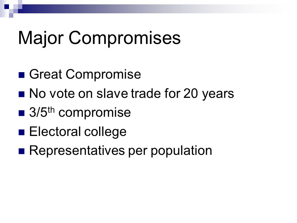 Major Compromises Great Compromise No vote on slave trade for 20 years 3/5 th compromise Electoral college Representatives per population
