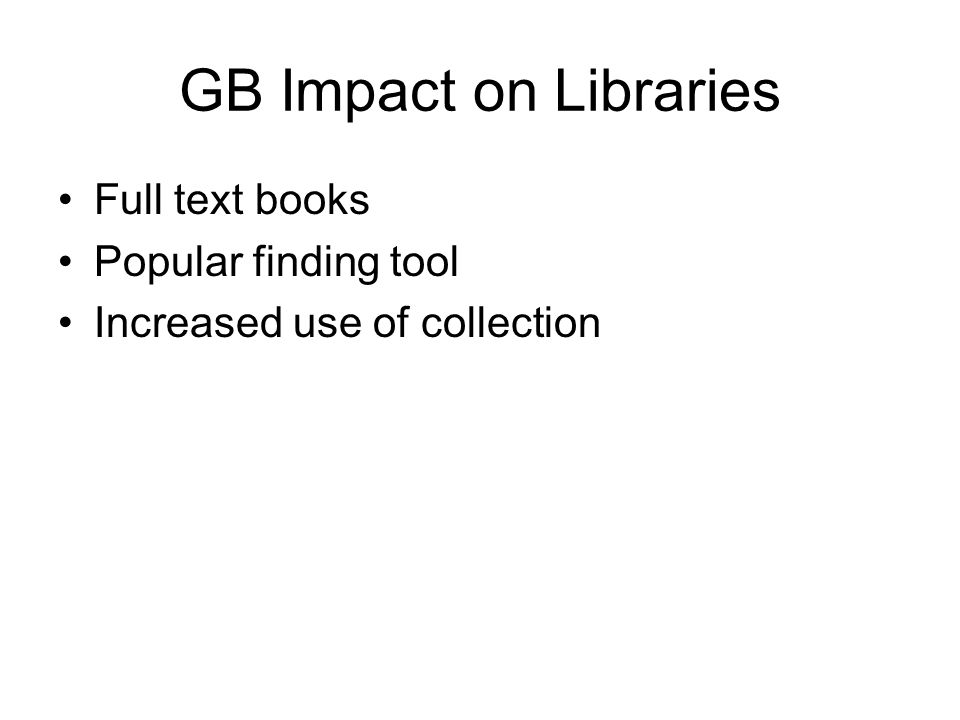 GB Impact on Libraries Full text books Popular finding tool Increased use of collection