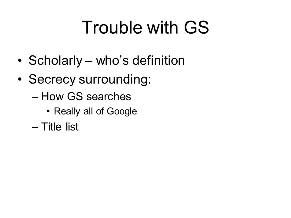 Trouble with GS Scholarly – who's definition Secrecy surrounding: –How GS searches Really all of Google –Title list