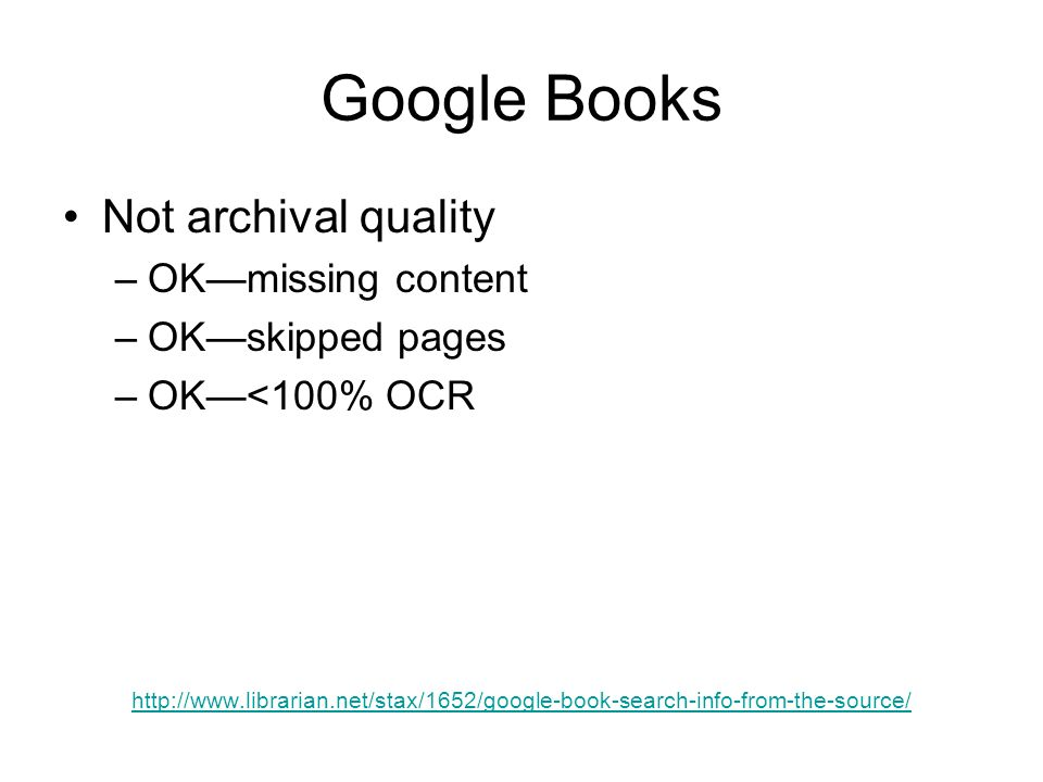 Google Books Not archival quality –OK—missing content –OK—skipped pages –OK—<100% OCR http://www.librarian.net/stax/1652/google-book-search-info-from-the-source/