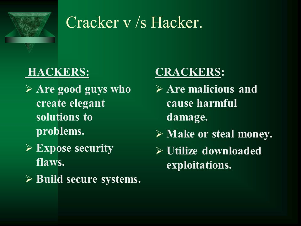 Cracker v /s Hacker. HACKERS:  Are good guys who create elegant solutions to problems.  Expose security flaws.  Build secure systems. CRACKERS:  A