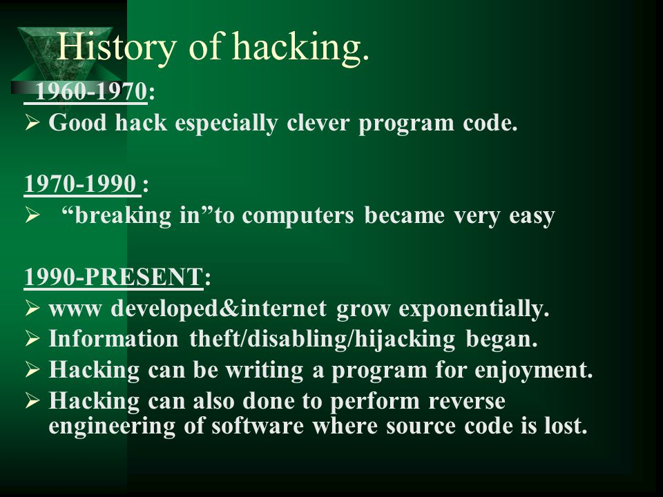 """History of hacking. 1960-1970:  Good hack especially clever program code. 1970-1990 :  """"breaking in""""to computers became very easy 1990-PRESENT:  ww"""