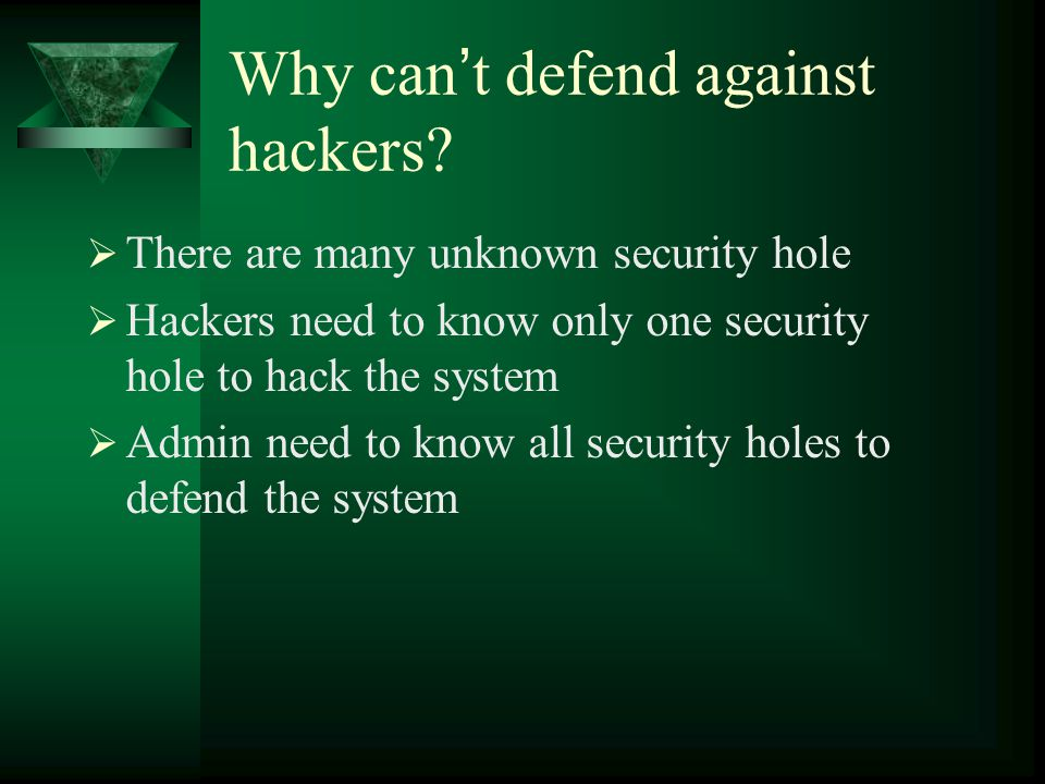 Why can ' t defend against hackers?  There are many unknown security hole  Hackers need to know only one security hole to hack the system  Admin ne