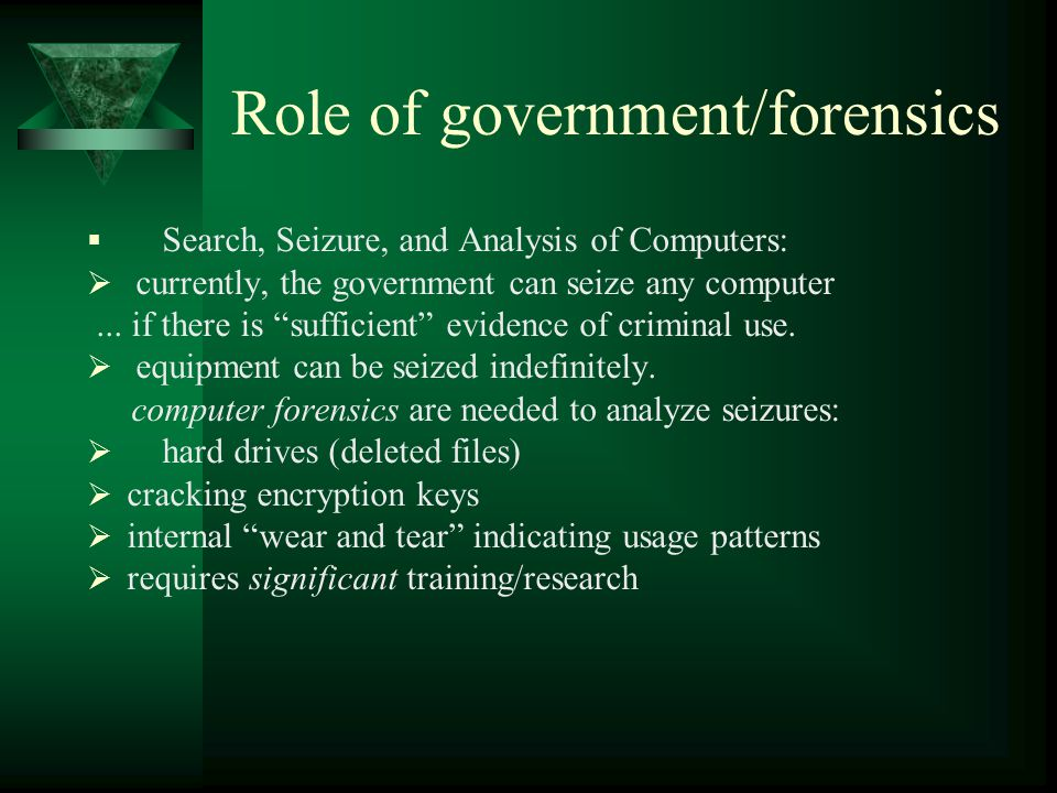 """Role of government/forensics  Search, Seizure, and Analysis of Computers:  currently, the government can seize any computer... if there is """"sufficie"""
