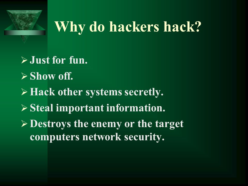 Why do hackers hack?  Just for fun.  Show off.  Hack other systems secretly.  Steal important information.  Destroys the enemy or the target comp