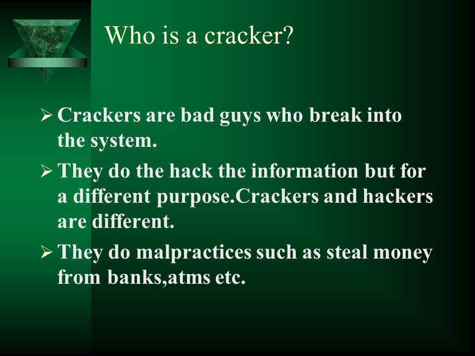 Who is a cracker?  Crackers are bad guys who break into the system.  They do the hack the information but for a different purpose.Crackers and hacke