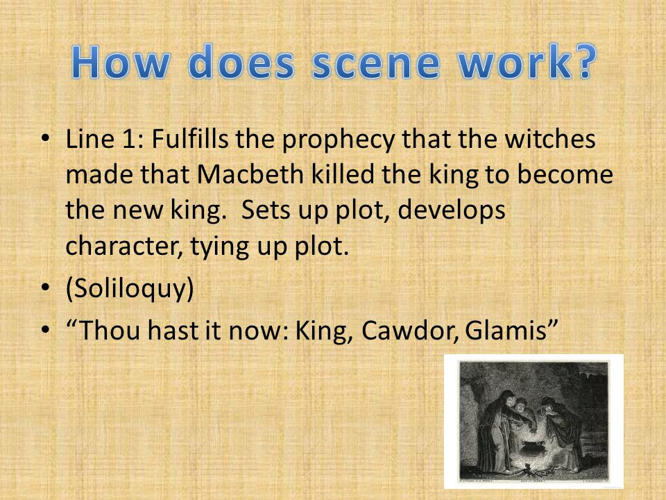 Line 1: Fulfills the prophecy that the witches made that Macbeth killed the king to become the new king.