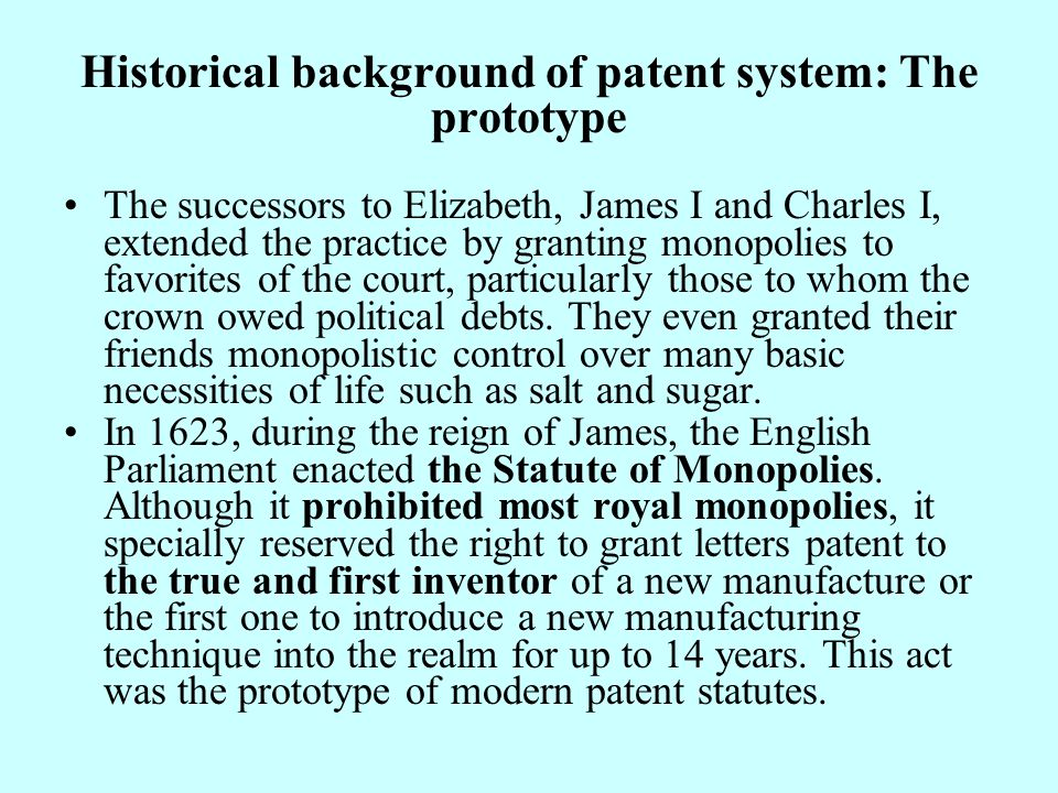 Historical background of patent system: The prototype The successors to Elizabeth, James I and Charles I, extended the practice by granting monopolies to favorites of the court, particularly those to whom the crown owed political debts.