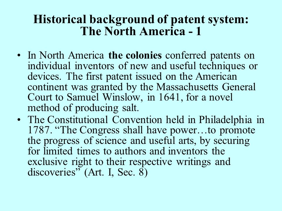 Historical background of patent system: The North America - 1 In North America the colonies conferred patents on individual inventors of new and useful techniques or devices.