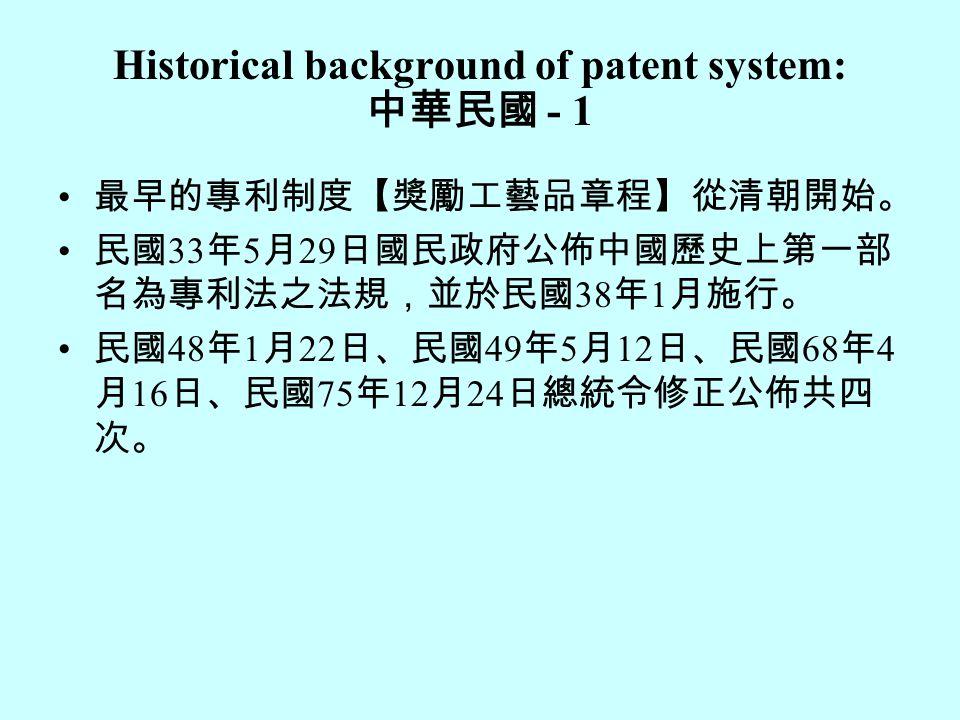 Historical background of patent system: 中華民國 - 1 最早的專利制度【獎勵工藝品章程】從清朝開始。 民國 33 年 5 月 29 日國民政府公佈中國歷史上第一部 名為專利法之法規,並於民國 38 年 1 月施行。 民國 48 年 1 月 22 日、民國 49 年 5 月 12 日、民國 68 年 4 月 16 日、民國 75 年 12 月 24 日總統令修正公佈共四 次。
