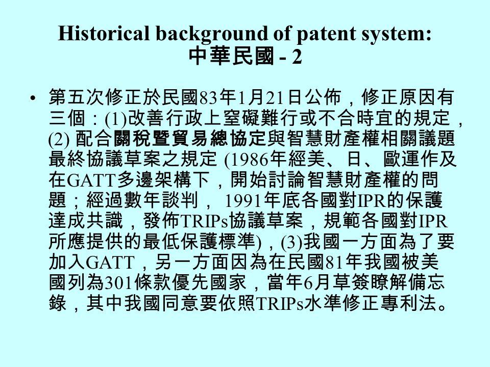 Historical background of patent system: 中華民國 - 2 第五次修正於民國 83 年 1 月 21 日公佈,修正原因有 三個: (1) 改善行政上窒礙難行或不合時宜的規定, (2) 配合關稅暨貿易總協定與智慧財產權相關議題 最終協議草案之規定 (1986 年經美、日、歐運作及 在 GATT 多邊架構下,開始討論智慧財產權的問 題;經過數年談判, 1991 年底各國對 IPR 的保護 達成共識,發佈 TRIPs 協議草案,規範各國對 IPR 所應提供的最低保護標準 ) , (3) 我國一方面為了要 加入 GATT ,另一方面因為在民國 81 年我國被美 國列為 301 條款優先國家,當年 6 月草簽瞭解備忘 錄,其中我國同意要依照 TRIPs 水準修正專利法。