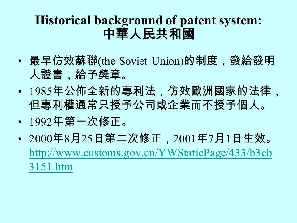Historical background of patent system: 中華人民共和國 最早仿效蘇聯 (the Soviet Union) 的制度,發給發明 人證書,給予獎章 。 1985 年公佈全新的專利法,仿效歐洲國家的法律, 但專利權通常只授予公司或企業而不授予個人。 1992 年第一次修正。 2000 年 8 月 25 日第二次修正, 2001 年 7 月 1 日生效。 http://www.customs.gov.cn/YWStaticPage/433/b3cb 3151.htm http://www.customs.gov.cn/YWStaticPage/433/b3cb 3151.htm