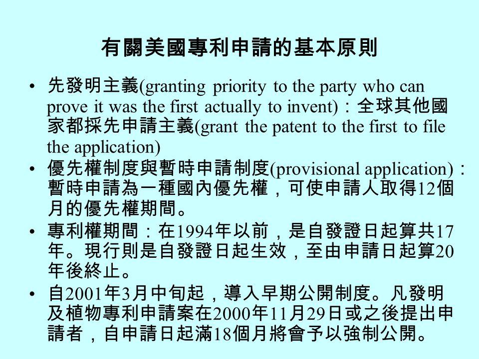 有關美國專利申請的基本原則 先發明主義 (granting priority to the party who can prove it was the first actually to invent) :全球其他國 家都採先申請主義 (grant the patent to the first to file the application) 優先權制度與暫時申請制度 (provisional application) : 暫時申請為一種國內優先權,可使申請人取得 12 個 月的優先權期間。 專利權期間:在 1994 年以前,是自發證日起算共 17 年。現行則是自發證日起生效,至由申請日起算 20 年後終止。 自 2001 年 3 月中旬起,導入早期公開制度。凡發明 及植物專利申請案在 2000 年 11 月 29 日或之後提出申 請者,自申請日起滿 18 個月將會予以強制公開。