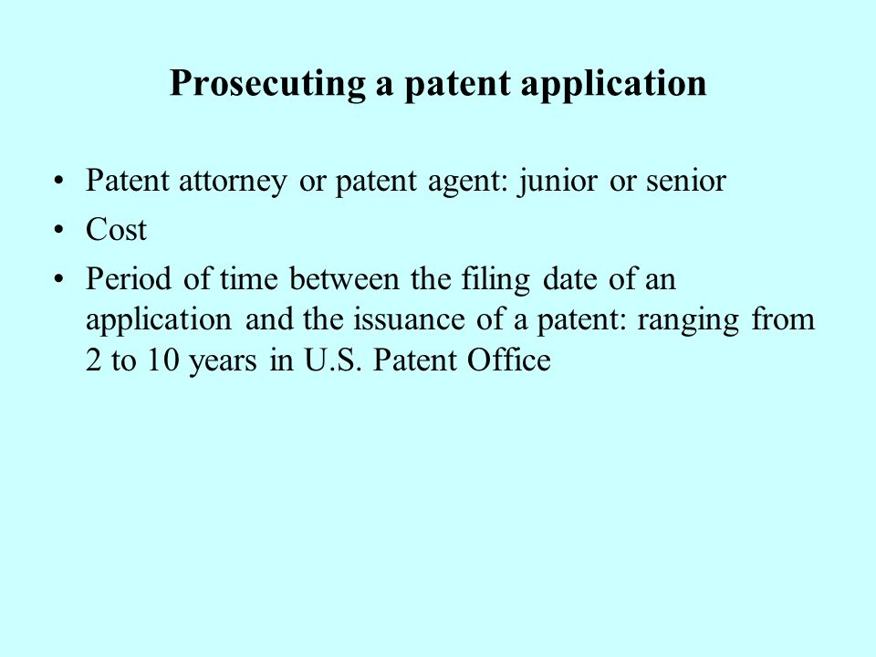 Prosecuting a patent application Patent attorney or patent agent: junior or senior Cost Period of time between the filing date of an application and the issuance of a patent: ranging from 2 to 10 years in U.S.