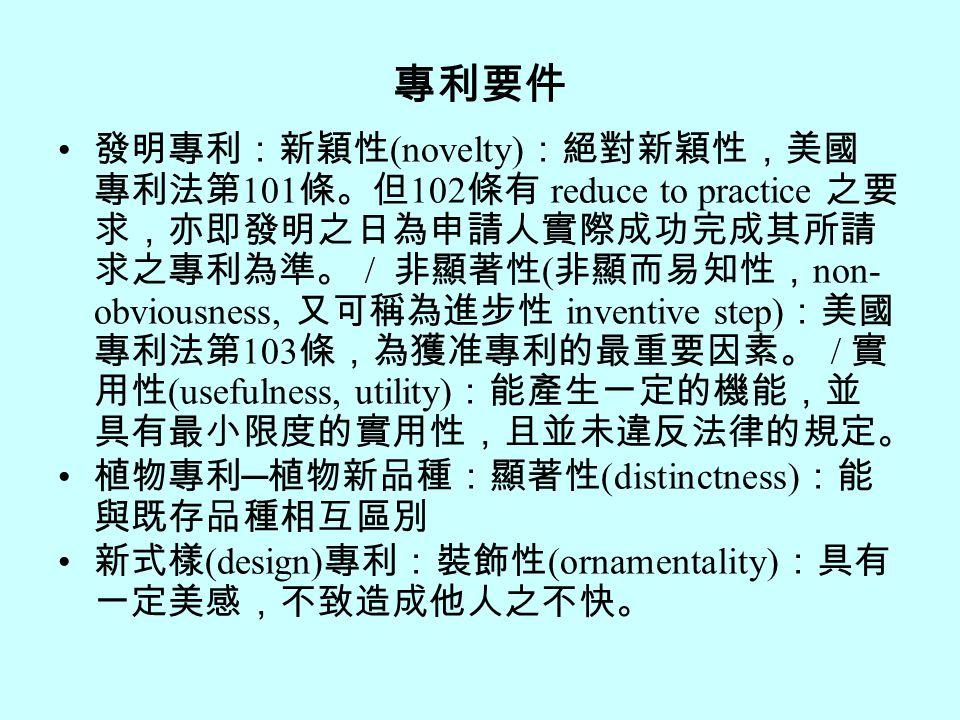 專利要件 發明專利:新穎性 (novelty) :絕對新穎性,美國 專利法第 101 條。但 102 條有 reduce to practice 之要 求,亦即發明之日為申請人實際成功完成其所請 求之專利為準。 / 非顯著性 ( 非顯而易知性, non- obviousness, 又可稱為進步性 inventive step) :美國 專利法第 103 條,為獲准專利的最重要因素。 / 實 用性 (usefulness, utility) :能產生一定的機能,並 具有最小限度的實用性,且並未違反法律的規定。 植物專利 ─ 植物新品種:顯著性 (distinctness) :能 與既存品種相互區別 新式樣 (design) 專利:裝飾性 (ornamentality) :具有 一定美感,不致造成他人之不快。