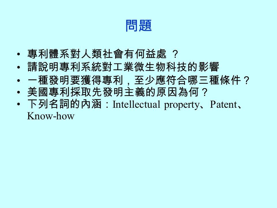 問題 專利體系對人類社會有何益處 ? 請說明專利系統對工業微生物科技的影響 一種發明要獲得專利,至少應符合哪三種條件? 美國專利採取先發明主義的原因為何? 下列名詞的內涵: Intellectual property 、 Patent 、 Know-how