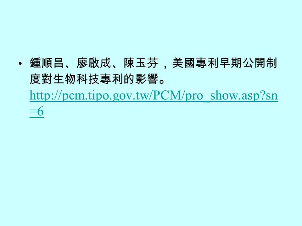 鍾順昌、廖啟成、陳玉芬 , 美國專利早期公開制 度對生物科技專利的影響 。 http://pcm.tipo.gov.tw/PCM/pro_show.asp sn =6 http://pcm.tipo.gov.tw/PCM/pro_show.asp sn =6