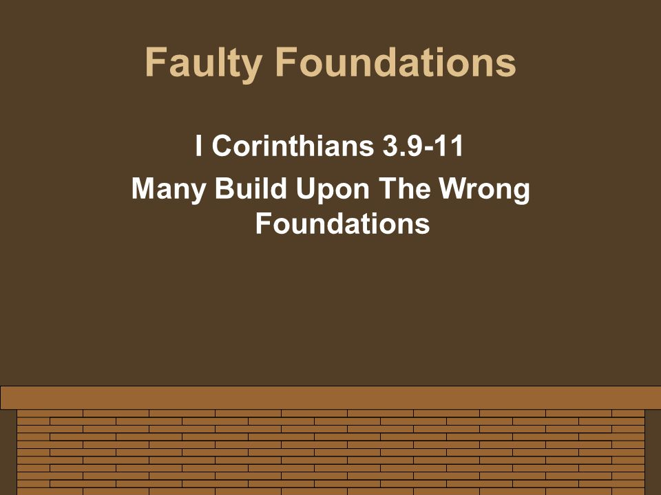 Faulty Foundations I Corinthians 3.9-11 Many Build Upon The Wrong Foundations