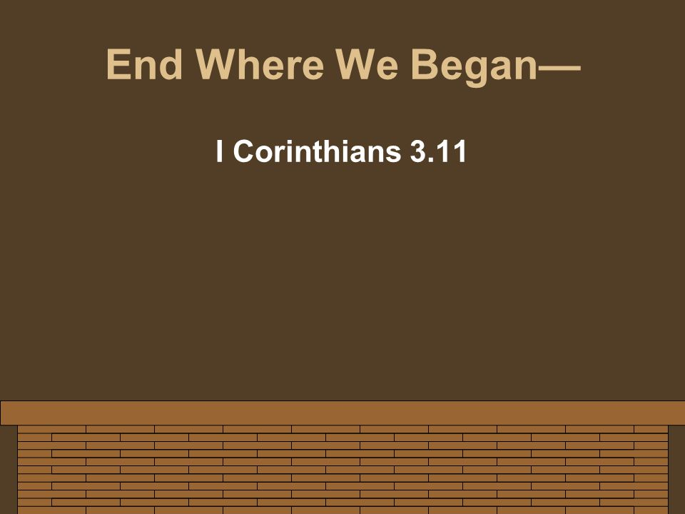 End Where We Began— I Corinthians 3.11