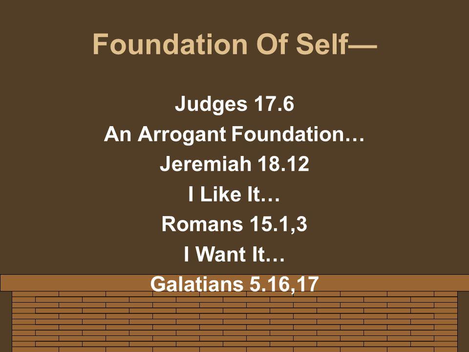 Foundation Of Self— Judges 17.6 An Arrogant Foundation… Jeremiah 18.12 I Like It… Romans 15.1,3 I Want It… Galatians 5.16,17