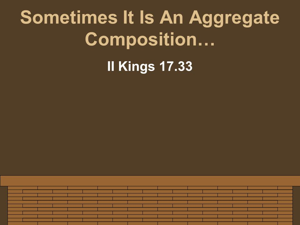 Sometimes It Is An Aggregate Composition… II Kings 17.33