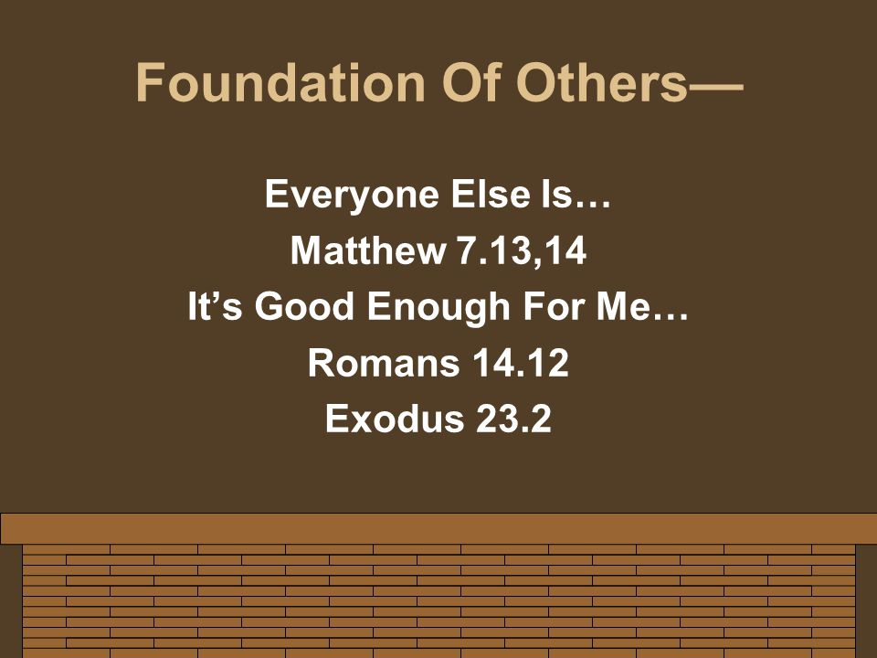 Foundation Of Others— Everyone Else Is… Matthew 7.13,14 It's Good Enough For Me… Romans 14.12 Exodus 23.2