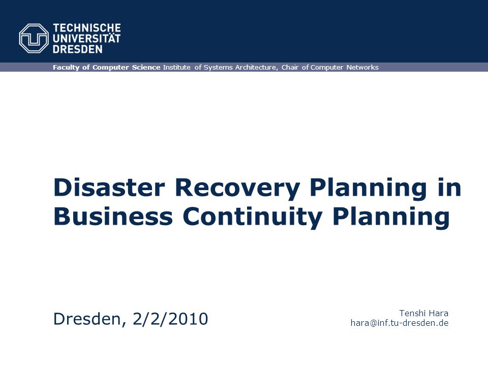Disaster Recovery Planning in Business Continuity Planning Faculty of Computer Science Institute of Systems Architecture, Chair of Computer Networks Dresden, 2/2/2010 Tenshi Hara hara@inf.tu-dresden.de