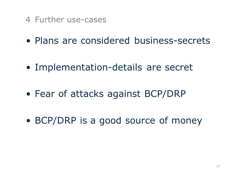 4Further use-cases Plans are considered business-secrets Implementation-details are secret Fear of attacks against BCP/DRP BCP/DRP is a good source of money 17