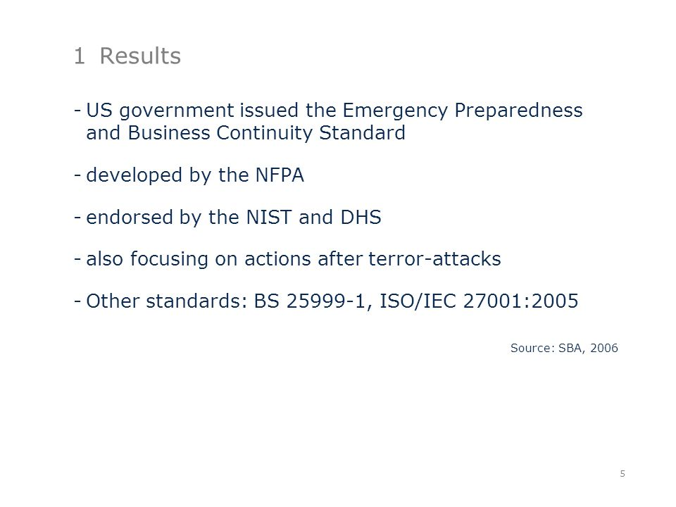 1Results -US government issued the Emergency Preparedness and Business Continuity Standard -developed by the NFPA -endorsed by the NIST and DHS -also focusing on actions after terror-attacks -Other standards: BS 25999-1, ISO/IEC 27001:2005 Source: SBA, 2006 5