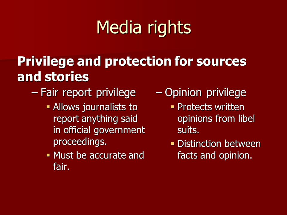 Media rights –Fair report privilege  Allows journalists to report anything said in official government proceedings.