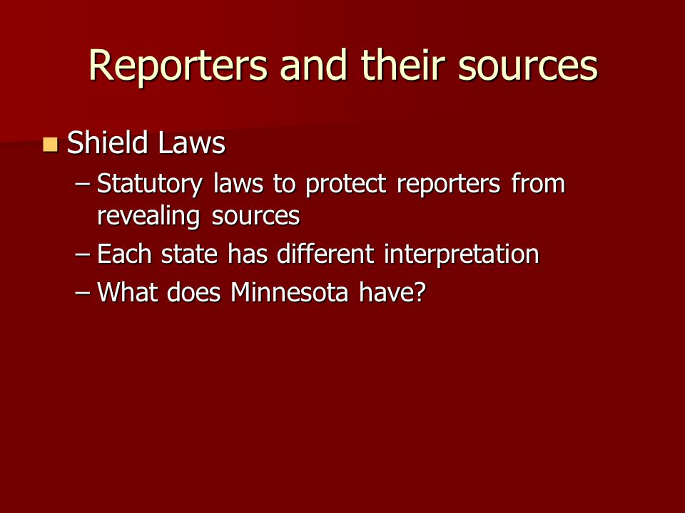 Reporters and their sources Shield Laws Shield Laws –Statutory laws to protect reporters from revealing sources –Each state has different interpretation –What does Minnesota have